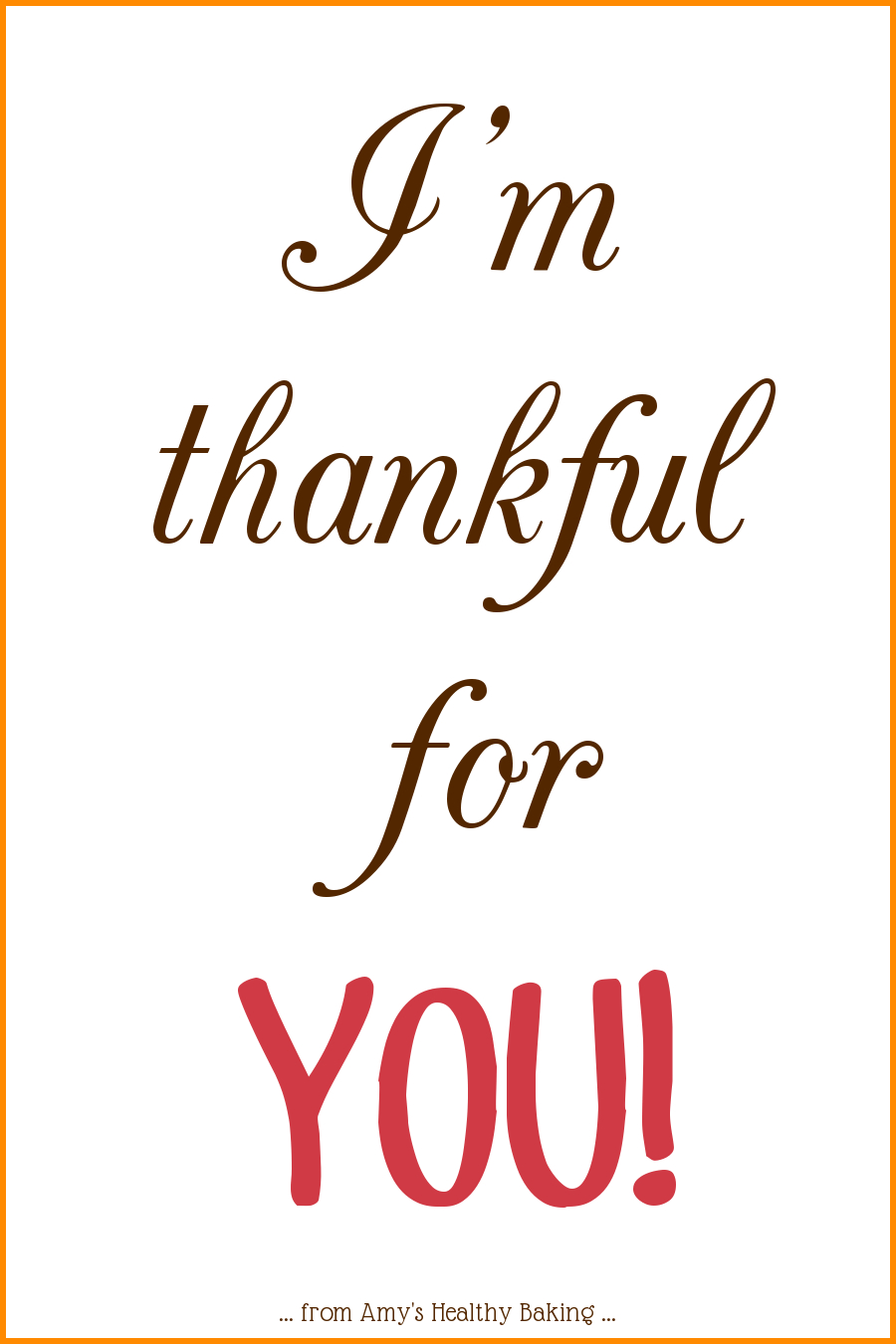 I'm thankful for you! Happy Thanksgiving! from amyshealthybaking.com