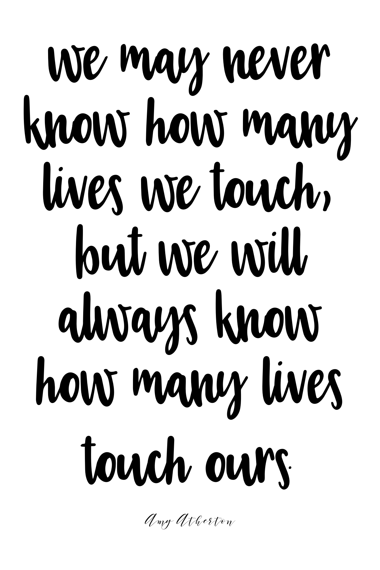 """We may never know how many lives we touch, but we will always know how many lives touch ours."" -Amy Atherton (quote)"